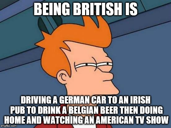 Futurama Fry | BEING BRITISH IS DRIVING A GERMAN CAR TO AN IRISH PUB TO DRINK A BELGIAN BEER THEN DOING HOME AND WATCHING AN AMERICAN TV SHOW | image tagged in memes,futurama fry | made w/ Imgflip meme maker