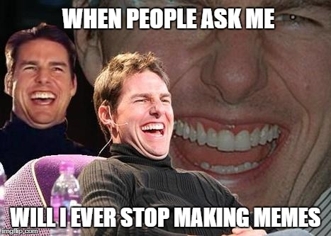 Tom Cruise laugh | WHEN PEOPLE ASK ME WILL I EVER STOP MAKING MEMES | image tagged in tom cruise laugh | made w/ Imgflip meme maker
