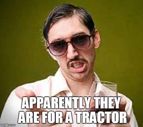 APPARENTLY THEY ARE FOR A TRACTOR | made w/ Imgflip meme maker