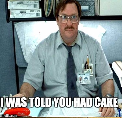 I WAS TOLD YOU HAD CAKE | made w/ Imgflip meme maker