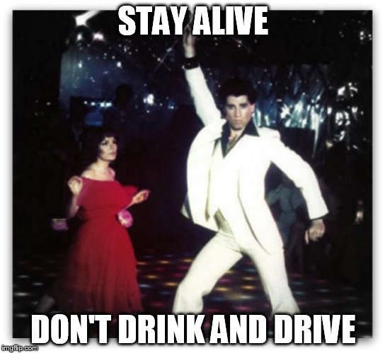 STAY ALIVE DON'T DRINK AND DRIVE | image tagged in staying alive | made w/ Imgflip meme maker