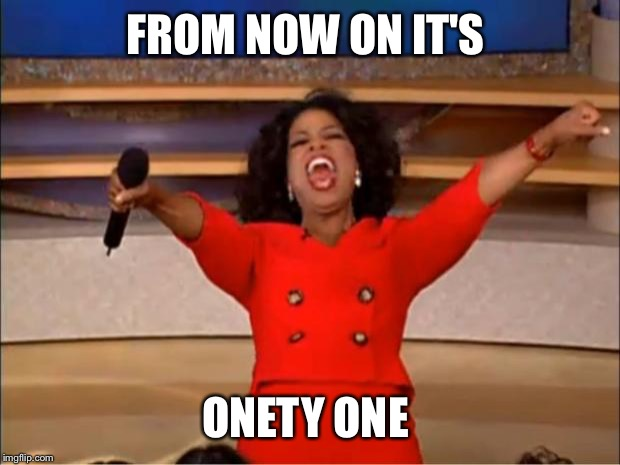 Oprah You Get A Meme | FROM NOW ON IT'S ONETY ONE | image tagged in memes,oprah you get a | made w/ Imgflip meme maker