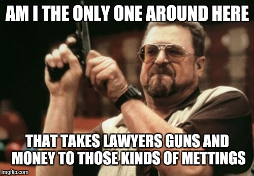 Am I The Only One Around Here Meme | AM I THE ONLY ONE AROUND HERE THAT TAKES LAWYERS GUNS AND MONEY TO THOSE KINDS OF METTINGS | image tagged in memes,am i the only one around here | made w/ Imgflip meme maker