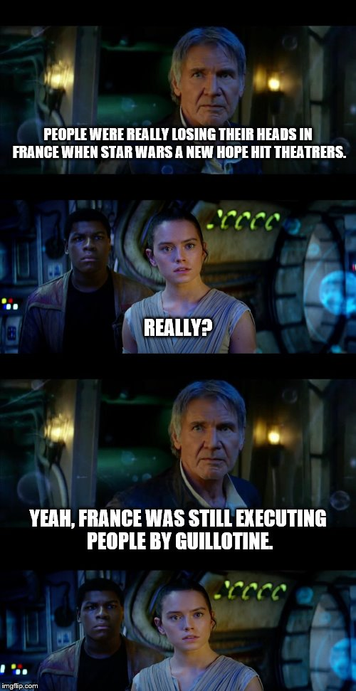 Did you know? | PEOPLE WERE REALLY LOSING THEIR HEADS IN FRANCE WHEN STAR WARS A NEW HOPE HIT THEATRERS. YEAH, FRANCE WAS STILL EXECUTING PEOPLE BY GUILLOTI | image tagged in star wars,france,guillotine | made w/ Imgflip meme maker