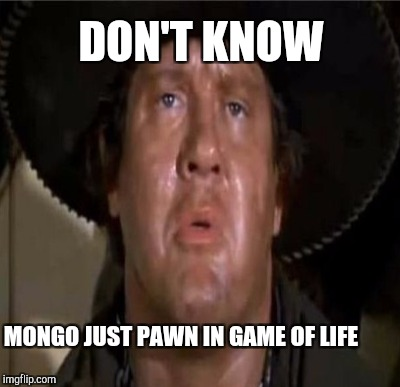 DON'T KNOW MONGO JUST PAWN IN GAME OF LIFE | made w/ Imgflip meme maker