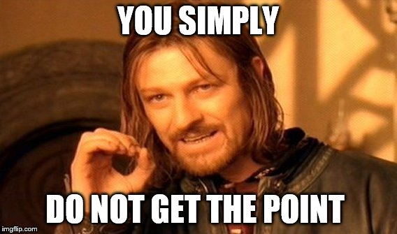 One Does Not Simply Meme | YOU SIMPLY DO NOT GET THE POINT | image tagged in memes,one does not simply | made w/ Imgflip meme maker