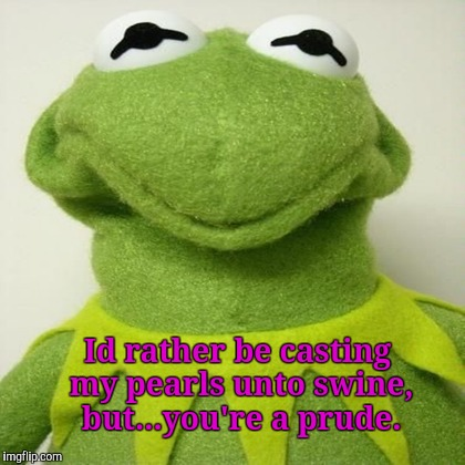 Id rather be casting my pearls unto swine, but...you're a prude. | made w/ Imgflip meme maker