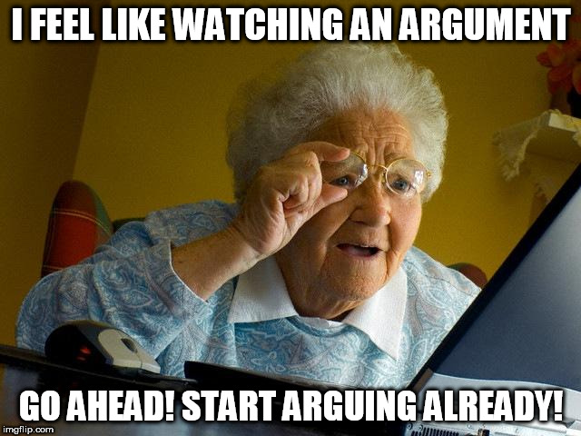 Grandma Finds The Internet Meme | I FEEL LIKE WATCHING AN ARGUMENT GO AHEAD! START ARGUING ALREADY! | image tagged in memes,grandma finds the internet | made w/ Imgflip meme maker