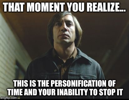 THAT MOMENT YOU REALIZE... THIS IS THE PERSONIFICATION OF TIME AND YOUR INABILITY TO STOP IT | image tagged in antonnocountryforoldmen | made w/ Imgflip meme maker