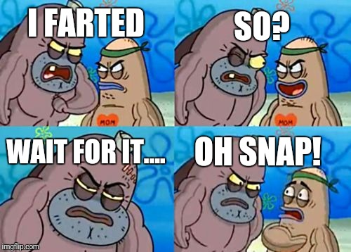 How Tough Are You Meme | I FARTED SO? WAIT FOR IT.... OH SNAP! | image tagged in memes,how tough are you | made w/ Imgflip meme maker