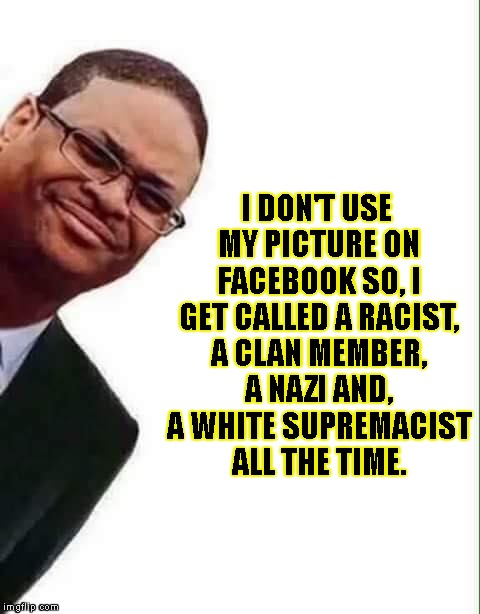 I DON'T USE MY PICTURE ON FACEBOOK SO, I GET CALLED A RACIST, A CLAN MEMBER, A NAZI AND, A WHITE SUPREMACIST ALL THE TIME. | made w/ Imgflip meme maker