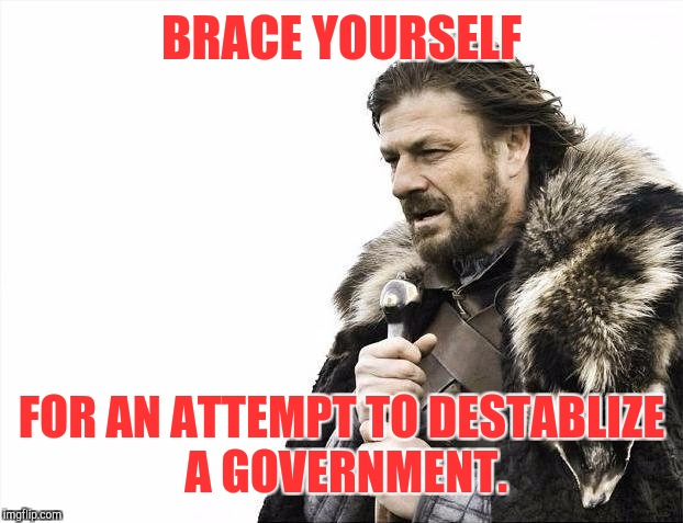 Brace Yourselves X is Coming Meme | BRACE YOURSELF FOR AN ATTEMPT TO DESTABLIZE A GOVERNMENT. | image tagged in memes,brace yourselves x is coming | made w/ Imgflip meme maker