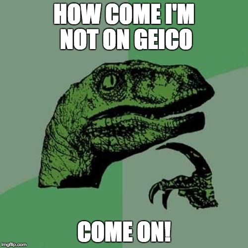 Philosoraptor Meme | HOW COME I'M NOT ON GEICO COME ON! | image tagged in memes,philosoraptor | made w/ Imgflip meme maker