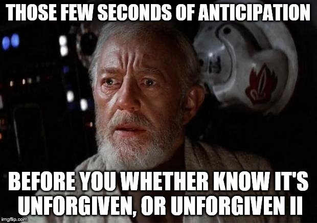 Surprise Obi Wan | THOSE FEW SECONDS OF ANTICIPATION BEFORE YOU WHETHER KNOW IT'S UNFORGIVEN, OR UNFORGIVEN II | image tagged in surprise obi wan | made w/ Imgflip meme maker