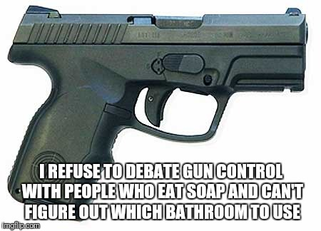 Pistol | I REFUSE TO DEBATE GUN CONTROL WITH PEOPLE WHO EAT SOAP AND CAN'T FIGURE OUT WHICH BATHROOM TO USE | image tagged in pistol,2nd amendment,gun control | made w/ Imgflip meme maker