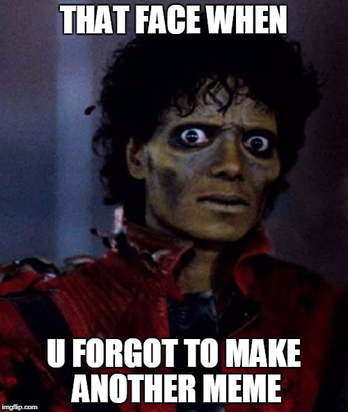 Zombie Michael Jackson | THAT FACE WHEN U FORGOT TO MAKE ANOTHER MEME | image tagged in zombie michael jackson | made w/ Imgflip meme maker