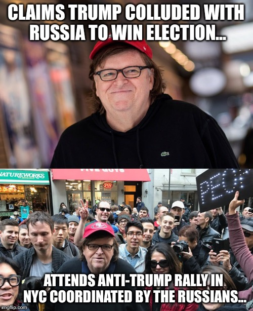 Disgusting and fatugly Michael moore | CLAIMS TRUMP COLLUDED WITH RUSSIA TO WIN ELECTION... ATTENDS ANTI-TRUMP RALLY IN NYC COORDINATED BY THE RUSSIANS... | image tagged in michael moore,collusion | made w/ Imgflip meme maker