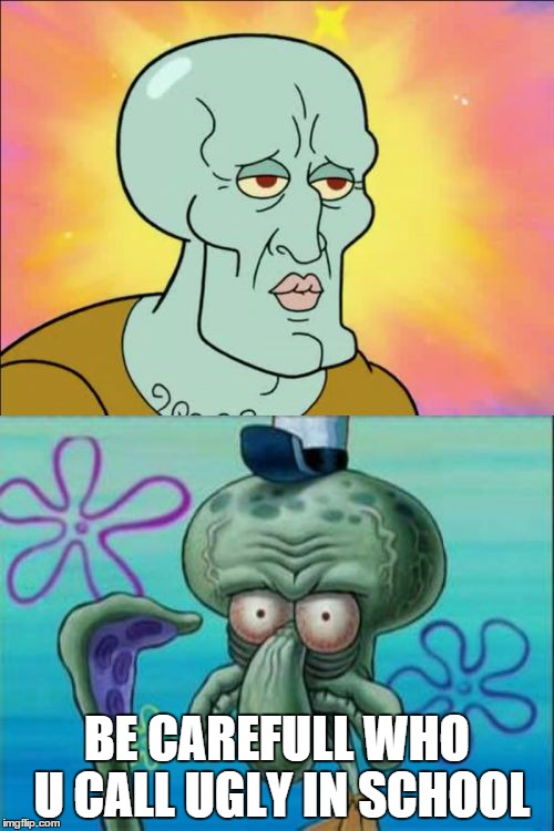Squidward Meme | BE CAREFULL WHO U CALL UGLY IN SCHOOL | image tagged in memes,squidward | made w/ Imgflip meme maker