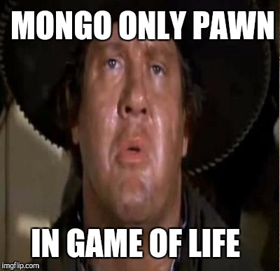 MONGO ONLY PAWN IN GAME OF LIFE | made w/ Imgflip meme maker