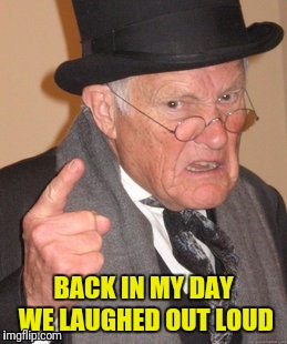 BACK IN MY DAY WE LAUGHED OUT LOUD | made w/ Imgflip meme maker