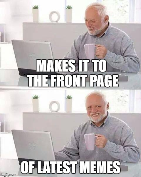 Hide the Pain Harold Meme | MAKES IT TO THE FRONT PAGE OF LATEST MEMES | image tagged in memes,hide the pain harold | made w/ Imgflip meme maker