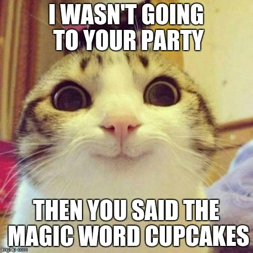 Smiling Cat | I WASN'T GOING TO YOUR PARTY THEN YOU SAID THE MAGIC WORD CUPCAKES | image tagged in memes,smiling cat | made w/ Imgflip meme maker