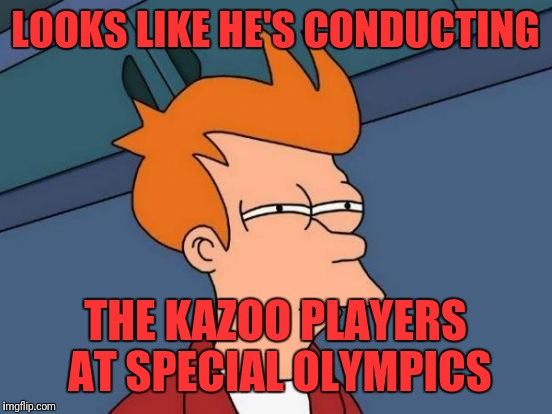 Futurama Fry Meme | LOOKS LIKE HE'S CONDUCTING THE KAZOO PLAYERS AT SPECIAL OLYMPICS | image tagged in memes,futurama fry | made w/ Imgflip meme maker