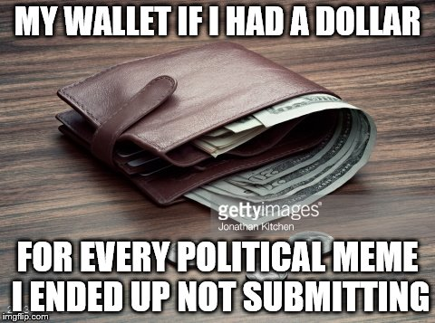 MY WALLET IF I HAD A DOLLAR FOR EVERY POLITICAL MEME I ENDED UP NOT SUBMITTING | image tagged in wallet | made w/ Imgflip meme maker