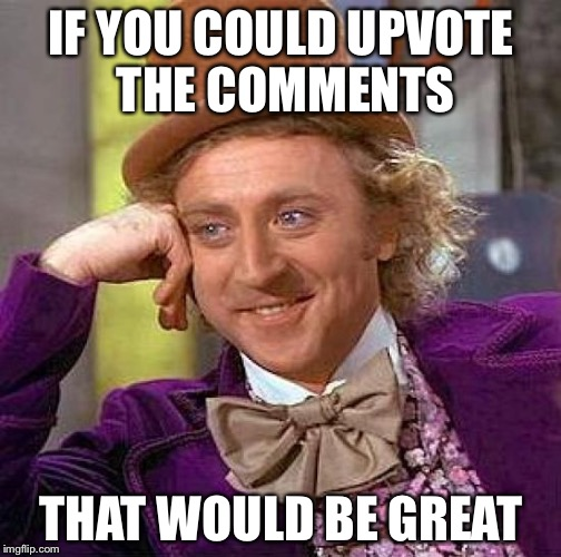 Creepy Condescending Wonka Meme | IF YOU COULD UPVOTE THE COMMENTS THAT WOULD BE GREAT | image tagged in memes,creepy condescending wonka | made w/ Imgflip meme maker