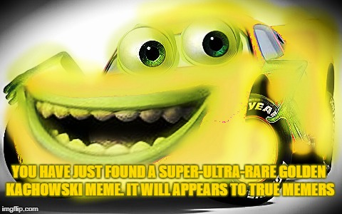 Rare Kachowski | YOU HAVE JUST FOUND A SUPER-ULTRA-RARE GOLDEN KACHOWSKI MEME. IT WILL APPEARS TO TRUE MEMERS | image tagged in rare,memes,kachowski,mike wazowski,lightning mcqueen,gold | made w/ Imgflip meme maker