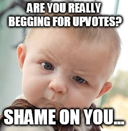 Skeptical Baby Meme | ARE YOU REALLY BEGGING FOR UPVOTES? SHAME ON YOU... | image tagged in memes,skeptical baby | made w/ Imgflip meme maker