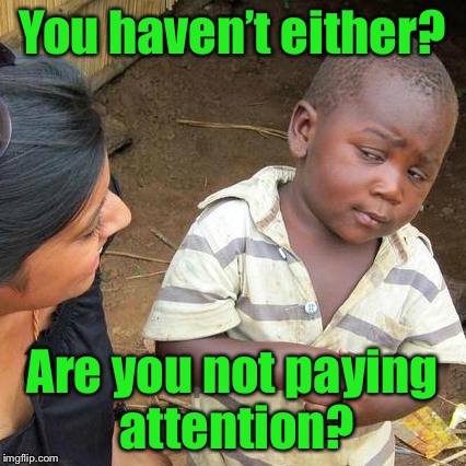 Third World Skeptical Kid Meme | You haven't either? Are you not paying attention? | image tagged in memes,third world skeptical kid | made w/ Imgflip meme maker