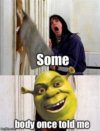Here's Shrek! | Some body once told me | image tagged in here's johnny,the shining,shrek,all star,somebody once told me,memes | made w/ Imgflip meme maker