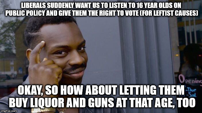 Roll Safe Think About It Meme | LIBERALS SUDDENLY WANT US TO LISTEN TO 16 YEAR OLDS ON PUBLIC POLICY AND GIVE THEM THE RIGHT TO VOTE (FOR LEFTIST CAUSES) OKAY, SO HOW ABOUT | image tagged in memes,roll safe think about it | made w/ Imgflip meme maker
