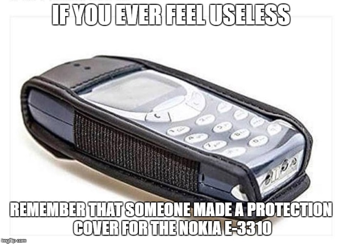 just to make you happy | IF YOU EVER FEEL USELESS REMEMBER THAT SOMEONE MADE A PROTECTION COVER FOR THE NOKIA E-3310 | image tagged in ssby,memes,funny,useless,ino | made w/ Imgflip meme maker