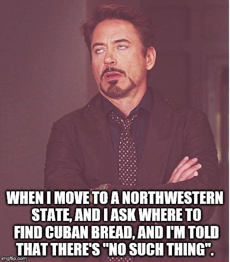 "Perhaps you need to visit Florida where it is offered in every grocery store. | WHEN I MOVE TO A NORTHWESTERN STATE, AND I ASK WHERE TO FIND CUBAN BREAD, AND I'M TOLD THAT THERE'S ""NO SUCH THING"". 
