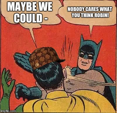 Batman Slapping Robin Meme | MAYBE WE COULD - NOBODY CARES WHAT YOU THINK ROBIN! | image tagged in memes,batman slapping robin,scumbag | made w/ Imgflip meme maker