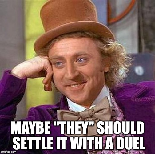 "Creepy Condescending Wonka Meme | MAYBE ""THEY"" SHOULD SETTLE IT WITH A DUEL 