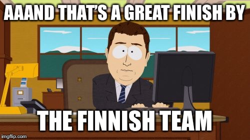 Aaaaand Its Gone Meme | AAAND THAT'S A GREAT FINISH BY THE FINNISH TEAM | image tagged in memes,aaaaand its gone | made w/ Imgflip meme maker
