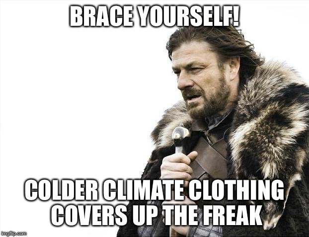 Brace Yourselves X is Coming Meme | BRACE YOURSELF! COLDER CLIMATE CLOTHING COVERS UP THE FREAK | image tagged in memes,brace yourselves x is coming | made w/ Imgflip meme maker