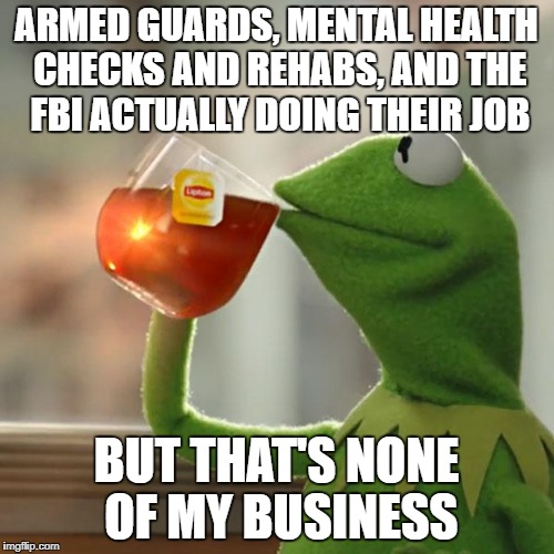 But Thats None Of My Business Meme | ARMED GUARDS, MENTAL HEALTH CHECKS AND REHABS, AND THE FBI ACTUALLY DOING THEIR JOB BUT THAT'S NONE OF MY BUSINESS | image tagged in memes,but thats none of my business,kermit the frog | made w/ Imgflip meme maker