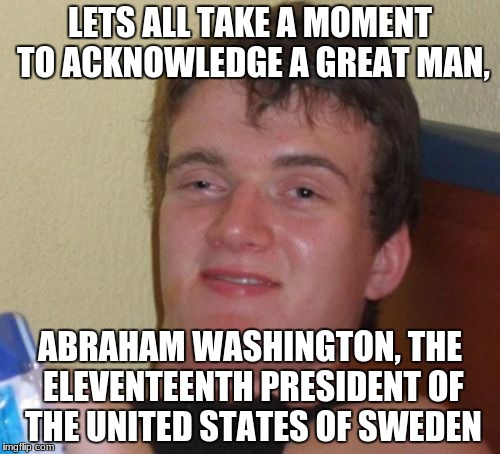 10 Guy Meme | LETS ALL TAKE A MOMENT TO ACKNOWLEDGE A GREAT MAN, ABRAHAM WASHINGTON, THE ELEVENTEENTH PRESIDENT OF THE UNITED STATES OF SWEDEN | image tagged in memes,10 guy | made w/ Imgflip meme maker