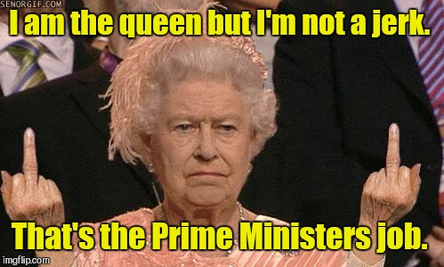 I am the queen but I'm not a jerk. That's the Prime Ministers job. | made w/ Imgflip meme maker
