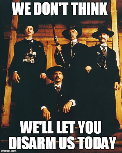 Won't Disarm | WE DON'T THINK WE'LL LET YOU DISARM US TODAY | image tagged in tombstone | made w/ Imgflip meme maker