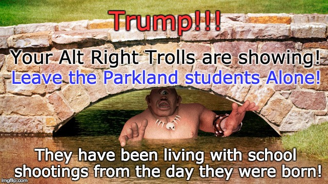 Trump - Call off your Alt Right Trolls | Your Alt Right Trolls are showing! They have been living with school shootings from the day they were born! Trump!!! Leave the Parkland stud | image tagged in trump,alt right,trolls,internet trolls,student shooting,parkland florida | made w/ Imgflip meme maker