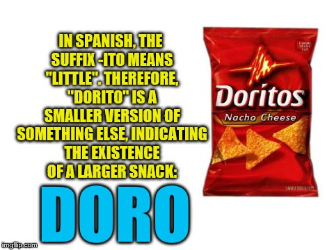"CONSPIRACY THEORY!!! | IN SPANISH, THE SUFFIX -ITO MEANS ""LITTLE"". THEREFORE, ""DORITO"" IS A SMALLER VERSION OF SOMETHING ELSE, INDICATING THE EXISTENCE OF A LARGER 