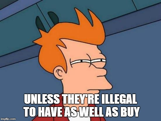 Futurama Fry Meme | UNLESS THEY'RE ILLEGAL TO HAVE AS WELL AS BUY | image tagged in memes,futurama fry | made w/ Imgflip meme maker