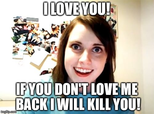 Overly Attached Girlfriend Meme | I LOVE YOU! IF YOU DON'T LOVE ME BACK I WILL KILL YOU! | image tagged in memes,overly attached girlfriend | made w/ Imgflip meme maker