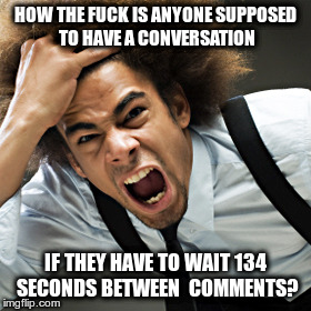 HOW THE F**K IS ANYONE SUPPOSED TO HAVE A CONVERSATION IF THEY HAVE TO WAIT 134 SECONDS BETWEEN  COMMENTS? | image tagged in rage | made w/ Imgflip meme maker