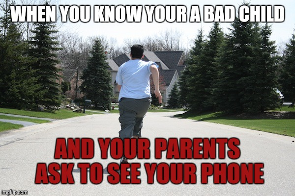Running away | WHEN YOU KNOW YOUR A BAD CHILD AND YOUR PARENTS ASK TO SEE YOUR PHONE | image tagged in running away | made w/ Imgflip meme maker